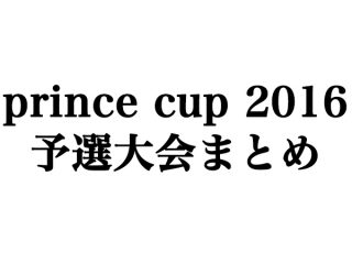 prince cup 2016 予選大会まとめ(結果)